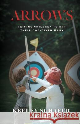 Arrows: Raising Children to Hit Their God-Given Mark Keeley Schafer   9781513649528