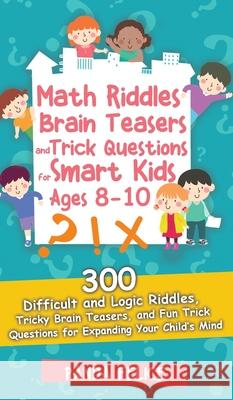 Math Riddles, Brain Teasers and Trick Questions for Smart Kids Ages 8-10: 300 Difficult and Logic Riddles, Tricky Brain Teasers, and Fun Trick Questio Panda Felice 9781513679822