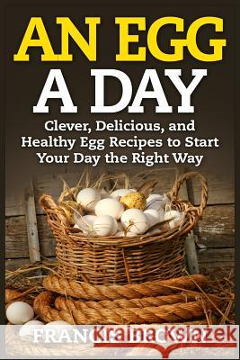 An Egg a Day: Clever, Delicious, and Healthy Egg Recipes to Start Your Day the Right Way Francis Brown 9781514104705
