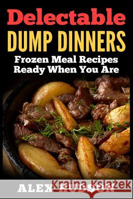 Delectable Dump Dinners: Frozen Meal Recipes Ready When You Are Alex Hudson 9781514106648