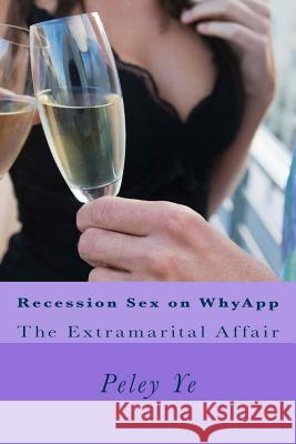 Recession Sex on Whyapp: The Extramarital Affair Peley Ye 9781514114513