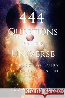 444 Questions for the Universe J. Edward Neill 9781514125038