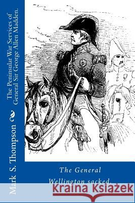 The Peninsular War Services of General Sir George Allen Madden Dr Mark S. Thompson 9781514144268