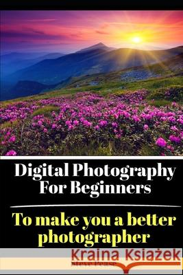 Digital Photography for Beginners: To Make You a Better Photographer Steve G. Pease 9781514155127 Createspace Independent Publishing Platform