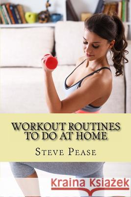 Workout Routines to Do at Home: With Little or No Equipment Steve G. Pease 9781514155356 Createspace Independent Publishing Platform