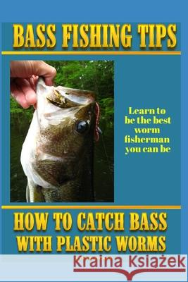 Bass Fishing Tips Plastic Worms: How to Catch Bass on Plastic Worms Steve G. Pease 9781514161715 Createspace Independent Publishing Platform
