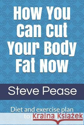 How You Can Cut Your Body Fat Now: Diet and Exercise Plan to Get You Fit Steve G. Pease 9781514161944 Createspace Independent Publishing Platform
