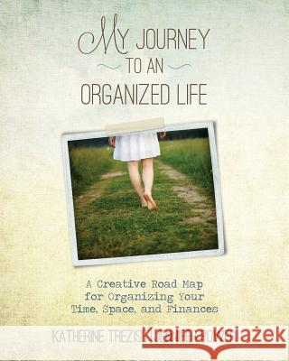 My Journey to an Organized Life: A Creative Road Map for Organizing Your Time, Space, and Finances Katherine Trezise Jennifer Power 9781514196267