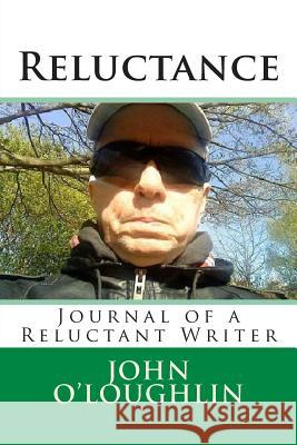Reluctance: Journal of a Reluctant Writer John O'Loughlin 9781514204153