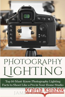 Photography Lighting: Top 10 Must-Know Photography Lighting Facts to Shoot Like a Pro in Your Home Studio James Carren 9781514210130
