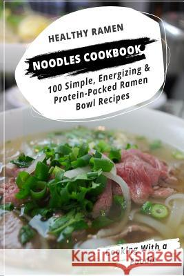 Healthy Ramen Noodle Cookbook: 100 Simple, Energizing & Protein-Packed Ramen Bowl Recipes Cooking with a. Foodie 9781514212035 Createspace