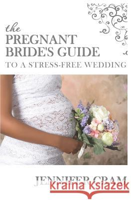 The Pregnant Bride's Guide to a Stress-Free Wedding Jennifer Cram 9781514225202