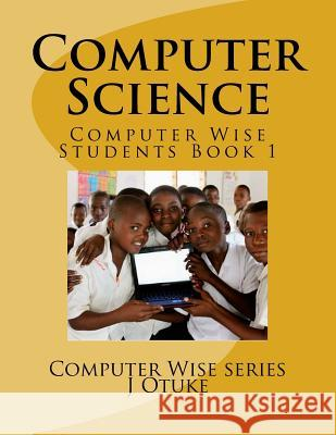 Computer Science: Students Book 1 Cs J. O. Otuk 9781514280546