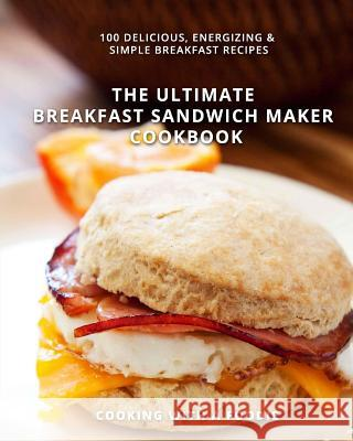 The Ultimate Breakfast Sandwich Maker Cookbook: 100 Delicious, Energizing and Simple Breakfast Recipes Cooking with a. Foodie 9781514286005 Createspace