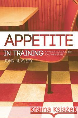 Appetite in Training: My Weight Loss Journey to a Thinner Me John M. Avery 9781514296868