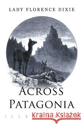 Across Patagonia: Illustrated Lady Florence Dixie Julius Beerbohm 9781514320273