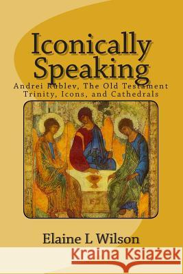 Iconically Speaking: Andrei Rublev, the Old Testiment Trinity, Icons, and Cathedrals Elaine L. Wilson 9781514356975