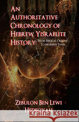 An Authoritative Chronology of Hebrew Yisraelite History: : From Biblical Origins to Modern Times Zebulon Ben Lewi Hedeqyah 9781514364482