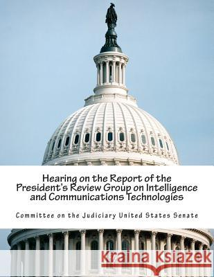 Hearing on the Report of the President's Review Group on Intelligence and Communications Technologies Committee on the Judiciary United States 9781514388365