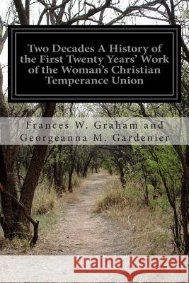 Two Decades a History of the First Twenty Years' Work of the Woman's Christian Temperance Union: Of the State of New York Frances W. Graham and Georgea Gardenier 9781514388570