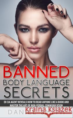 Banned Body Language Secrets: Ex CIA Agent Reveals How to Read Anyone Like a Book and Master the Art of Non-Verbal Communication Daniel Smith 9781514396575