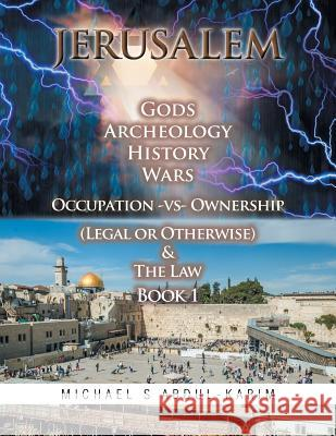 Jerusalem Gods Archeology History Wars Occupation Vs Ownership (Legal or Otherwise) & the Law Book 1 Michael Abdul-Karim 9781514444115