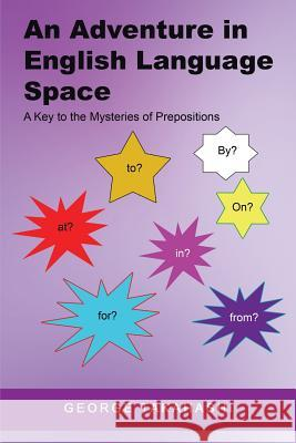 An Adventure in English Language Space: A Key to the Mysteries of Prepositions George Takahashi 9781514479469