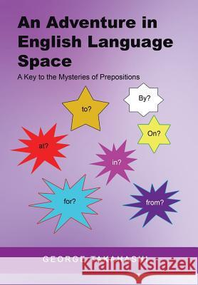 An Adventure in English Language Space: A Key to the Mysteries of Prepositions George Takahashi 9781514479476