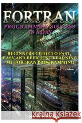 FORTRAN Programming Success in a Day: Beginners Guide to Fast, Easy and Efficient Learning of FORTRAN Programming Sam Key 9781514602423