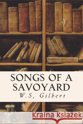 Songs of a Savoyard W. S. Gilbert 9781514615553
