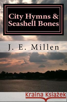 City Hymns & Seashell Bones: Poems J. E. Millen 9781514646304