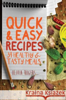 Quick and Easy Recipes: 34 Healthy & Tasty Meals for Busy Moms to Feed the Whole Family! Olivia Rogers 9781514688441
