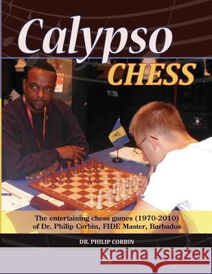 Calypso Chess: The Entertaining Chess Games (1970-2010) of Dr. Philip Corbin, Fide Master, Barbados Dr Philip a. Corbin Gm Nigel Short 9781514689059