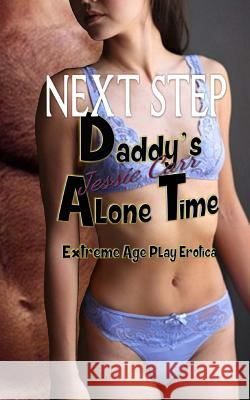 Daddy's Alone Time - Next Step: Extreme Age Play Erotica Jessie Carr 9781514707937