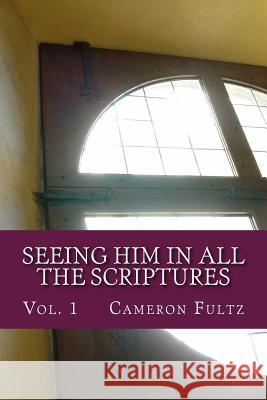 Seeing Him in All the Scriptures: The Jesus Pictures Devotionals - Vol. 1 Cameron Fultz 9781514722763