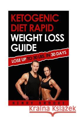 Ketogenic Diet Rapid Weight Loss Guide: Lose Up to 30 Lbs. in 30 Days Henry Brooke 9781514731253 Createspace