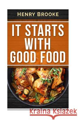 It Starts with Good Food Cookbook: Amazing Recipes for Food Lovers to Lose Weight and Reset Your Metabolism Henry Brooke 9781514735275 Createspace