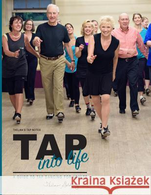 Thelma's Tap Notes: Tap Into Life: A Guide to Tap Dancing for Adults Thelma Larkin Goldberg 9781514736326