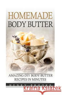 Homemade Body Butter: Amazing DIY Body Butter Recipes In Minutes Henry Brooke 9781514753866 Createspace Independent Publishing Platform