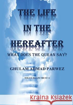 The Life in the Hereafter: What Does the Quran Say? MR Ghulam Ahmad Parwez MR Ejaz Rasool 9781514773154 Createspace