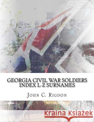 Georgia Civil War Soldiers Index L-Z Surnames John C. Rigdon 9781514777459
