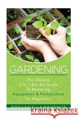 Gardening: The Ultimate 2 in 1 Guide to Mastering Aquaponics and Permaculture! Breanna Lawerence 9781514785928