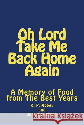 Oh Lord Take Me Back Home Again: A Memory of Food from the Best Years June Houghton R. P. Abbey 9781514807019