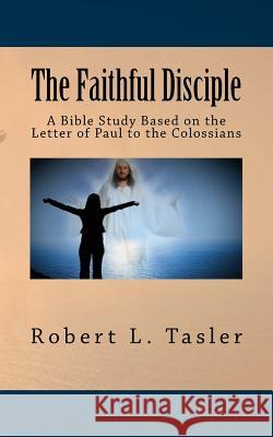 The Faithful Disciple: A Bible Study Based on the Letter of Paul to the Colossians Robert L. Tasler 9781514809037 Createspace