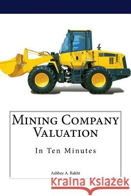 Mining Company Valuation in Ten Minutes Ashbee a. Bakht 9781514865613