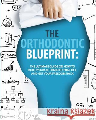 The Orthodontic Blueprint: The Ultimate Guide on How to Build Your Automated Practice and Get Your Freedom Back Dr Aalok y. Shukla 9781514866733
