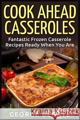 Cook Ahead Casseroles: Fantastic Frozen Casserole Recipes Ready When You Are George Begaye 9781514869789