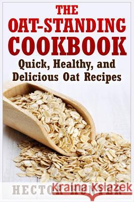 The Oat-Standing Cookbook: Quick, Healthy, and Delicious Oat Recipes Hector Hunter 9781514873311