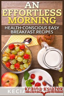 An Effortless Morning: Health-Conscious Easy Breakfast Recipes Kecia Russell 9781514874936