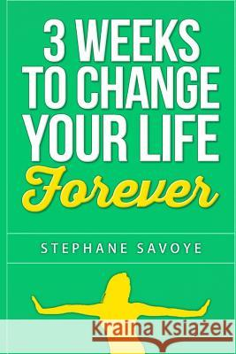 3 Weeks to Change Your Life Forever: 21 Habits to Incorporate Into Your Daily Life Stephane Savoye 9781514894903